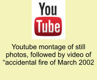 "Youtube montage of still photos, followed by video of ""accidental fire of March 2002"